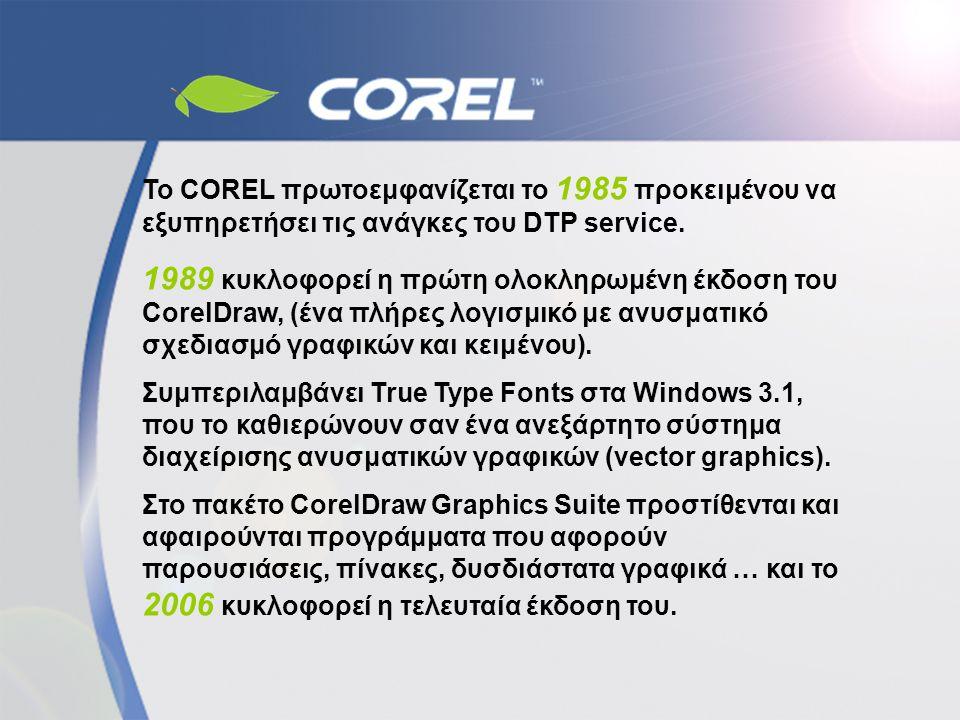 Το COREL πρωτοεμφανίζεται το 1985 προκειμένου να εξυπηρετήσει τις ανάγκες του DTP service. 1989 κυκλοφορεί η πρώτη ολοκληρωμένη έκδοση του CorelDraw,