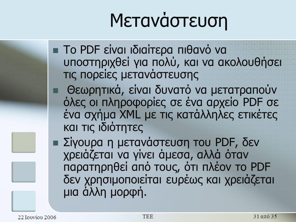 22 Ιουνίου 2006 ΤΕΕ31 από 35 Μετανάστευση  Το PDF είναι ιδιαίτερα πιθανό να υποστηριχθεί για πολύ, και να ακολουθήσει τις πορείες μετανάστευσης  Θεωρητικά, είναι δυνατό να μετατραπούν όλες οι πληροφορίες σε ένα αρχείο PDF σε ένα σχήμα XML με τις κατάλληλες ετικέτες και τις ιδιότητες  Σίγουρα η μετανάστευση του PDF, δεν χρειάζεται να γίνει άμεσα, αλλά όταν παρατηρηθεί από τους, ότι πλέον το PDF δεν χρησιμοποιείται ευρέως και χρειάζεται μια άλλη μορφή.