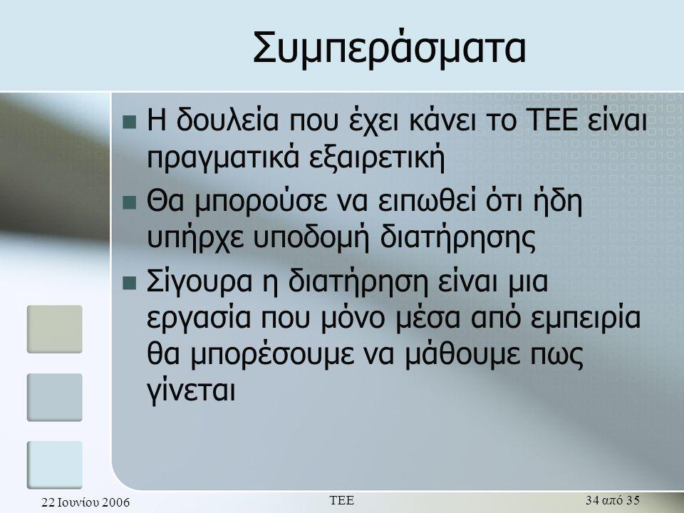 22 Ιουνίου 2006 ΤΕΕ34 από 35 Συμπεράσματα  Η δουλεία που έχει κάνει το TEE είναι πραγματικά εξαιρετική  Θα μπορούσε να ειπωθεί ότι ήδη υπήρχε υποδομή διατήρησης  Σίγουρα η διατήρηση είναι μια εργασία που μόνο μέσα από εμπειρία θα μπορέσουμε να μάθουμε πως γίνεται