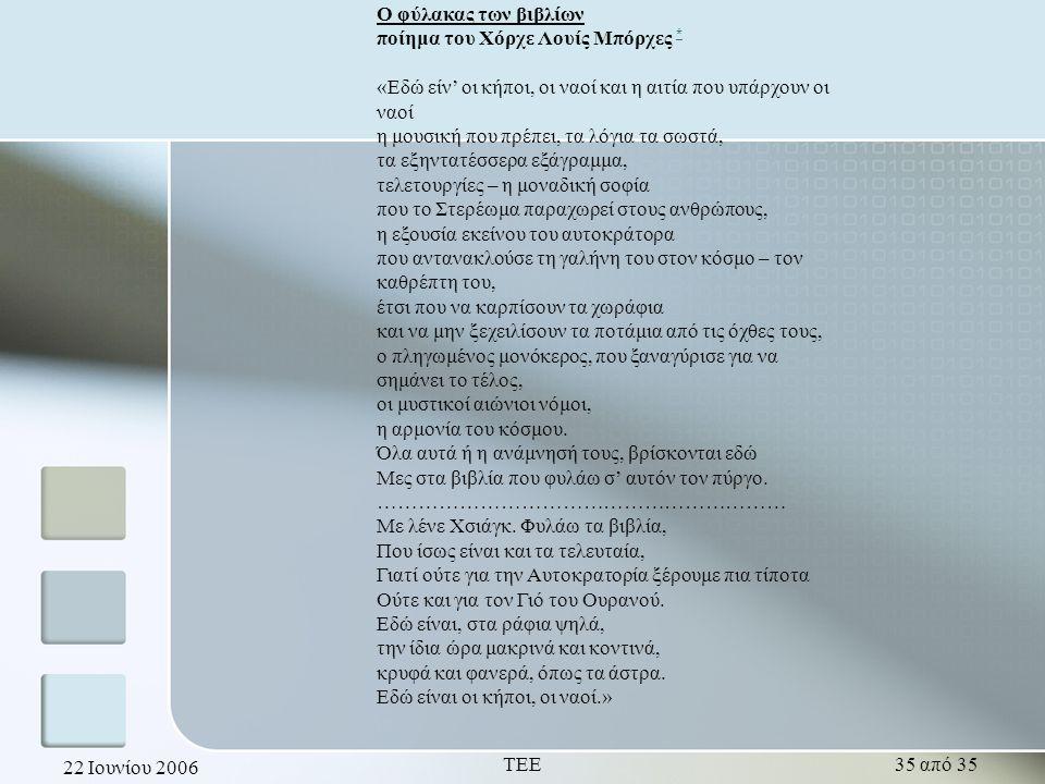 22 Ιουνίου 2006 ΤΕΕ35 από 35 Ο φύλακας των βιβλίων ποίημα του Χόρχε Λουίς Μπόρχες * * «Εδώ είν' οι κήποι, οι ναοί και η αιτία που υπάρχουν οι ναοί η μουσική που πρέπει, τα λόγια τα σωστά, τα εξηντατέσσερα εξάγραμμα, τελετουργίες – η μοναδική σοφία που το Στερέωμα παραχωρεί στους ανθρώπους, η εξουσία εκείνου του αυτοκράτορα που αντανακλούσε τη γαλήνη του στον κόσμο – τον καθρέπτη του, έτσι που να καρπίσουν τα χωράφια και να μην ξεχειλίσουν τα ποτάμια από τις όχθες τους, ο πληγωμένος μονόκερος, που ξαναγύρισε για να σημάνει το τέλος, οι μυστικοί αιώνιοι νόμοι, η αρμονία του κόσμου.