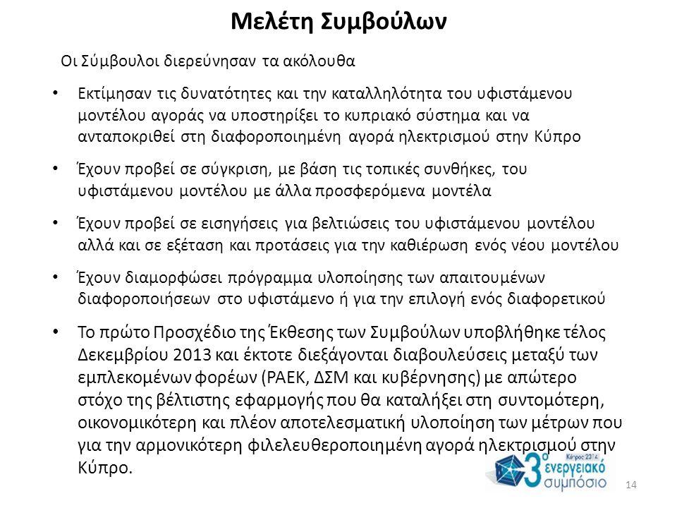 Μελέτη Συμβούλων Οι Σύμβουλοι διερεύνησαν τα ακόλουθα • Εκτίμησαν τις δυνατότητες και την καταλληλότητα του υφιστάμενου μοντέλου αγοράς να υποστηρίξει το κυπριακό σύστημα και να ανταποκριθεί στη διαφοροποιημένη αγορά ηλεκτρισμού στην Κύπρο • Έχουν προβεί σε σύγκριση, με βάση τις τοπικές συνθήκες, του υφιστάμενου μοντέλου με άλλα προσφερόμενα μοντέλα • Έχουν προβεί σε εισηγήσεις για βελτιώσεις του υφιστάμενου μοντέλου αλλά και σε εξέταση και προτάσεις για την καθιέρωση ενός νέου μοντέλου • Έχουν διαμορφώσει πρόγραμμα υλοποίησης των απαιτουμένων διαφοροποιήσεων στο υφιστάμενο ή για την επιλογή ενός διαφορετικού • Το πρώτο Προσχέδιο της Έκθεσης των Συμβούλων υποβλήθηκε τέλος Δεκεμβρίου 2013 και έκτοτε διεξάγονται διαβουλεύσεις μεταξύ των εμπλεκομένων φορέων (ΡΑΕΚ, ΔΣΜ και κυβέρνησης) με απώτερο στόχο της βέλτιστης εφαρμογής που θα καταλήξει στη συντομότερη, οικονομικότερη και πλέον αποτελεσματική υλοποίηση των μέτρων που για την αρμονικότερη φιλελευθεροποιημένη αγορά ηλεκτρισμού στην Κύπρο.