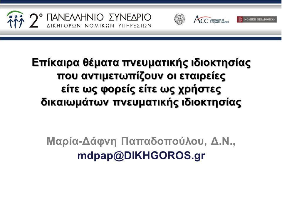 Επίκαιρα θέματα πνευματικής ιδιοκτησίας που αντιμετωπίζουν οι εταιρείες είτε ως φορείς είτε ως χρήστες δικαιωμάτων πνευματικής ιδιοκτησίας Μαρία-Δάφνη Παπαδοπούλου, Δ.Ν., mdpap@DIKHGOROS.gr