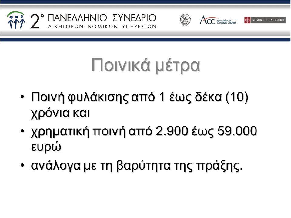 Ποινικά μέτρα •Ποινή φυλάκισης από 1 έως δέκα (10) χρόνια και •χρηματική ποινή από 2.900 έως 59.000 ευρώ •ανάλογα με τη βαρύτητα της πράξης.