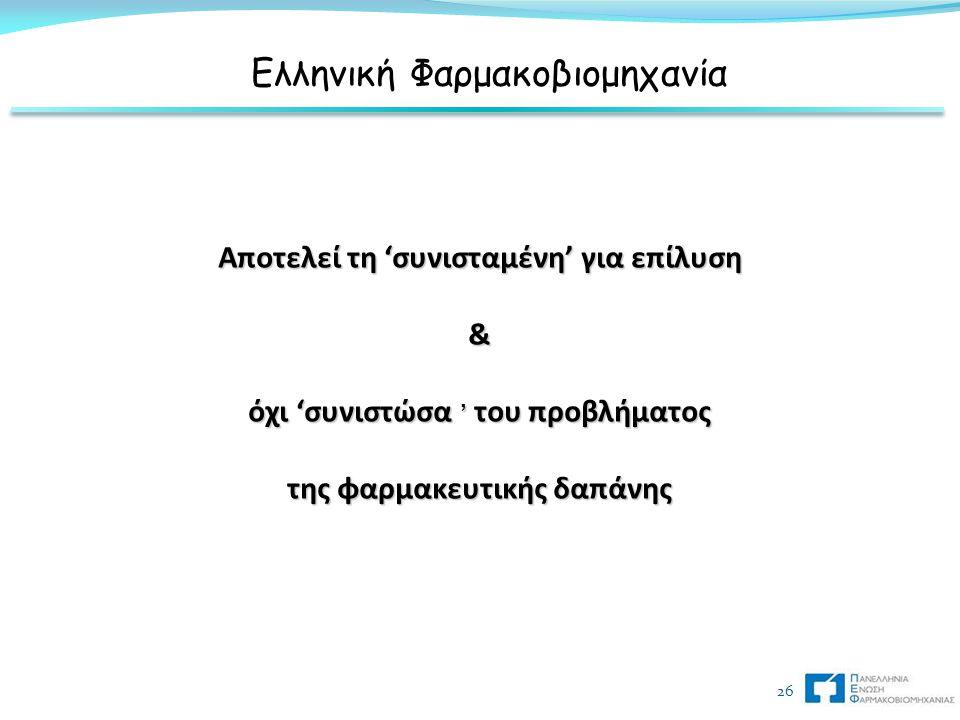 26 Αποτελεί τη 'συνισταμένη' για επίλυση & όχι 'συνιστώσα ' του προβλήματος της φαρμακευτικής δαπάνης Ελληνική Φαρμακοβιομηχανία