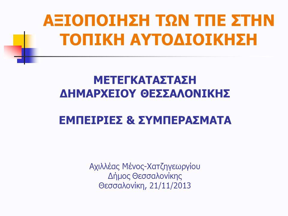 ΑΞΙΟΠΟΙΗΣΗ ΤΩΝ ΤΠΕ ΣΤΗΝ ΤΟΠΙΚΗ ΑΥΤΟΔΙΟΙΚΗΣΗ ΜΕΤΕΓΚΑΤΑΣΤΑΣΗ ΔΗΜΑΡΧΕΙΟΥ ΘΕΣΣΑΛΟΝΙΚΗΣ ΕΜΠΕΙΡΙΕΣ & ΣΥΜΠΕΡΑΣΜΑΤΑ Αχιλλέας Μένος-Χατζηγεωργίου Δήμος Θεσσαλο