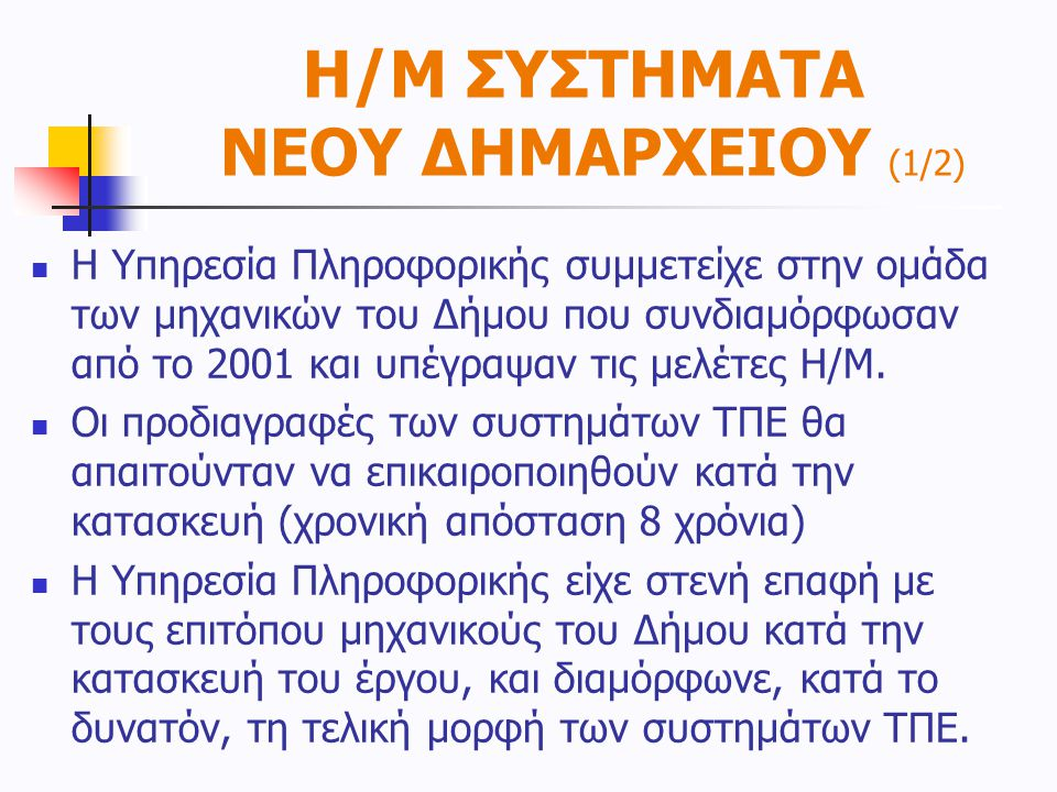Η/Μ ΣΥΣΤΗΜΑΤΑ ΝΕΟΥ ΔΗΜΑΡΧΕΙΟΥ (2/2)  Το νέο Δημαρχείο τελικά έχει  «οριζόντια» δομημένη καλωδίωση 3.000 πριζών CAT5E τοποθετημένες σε «κυτία» στις πλάκες του ψευδοπατώματος  «κατακόρυφη» καλωδίωση οπτικών ινών & χαλκού CAT3 σε 19 χώρους συγκέντρωσης με κέντρο το CC ROOM  Τροφοδοσία εξοπλισμού από :  τη ΔΕΗ  το H/Z του κτιρίου  Το UPS του κτιρίου