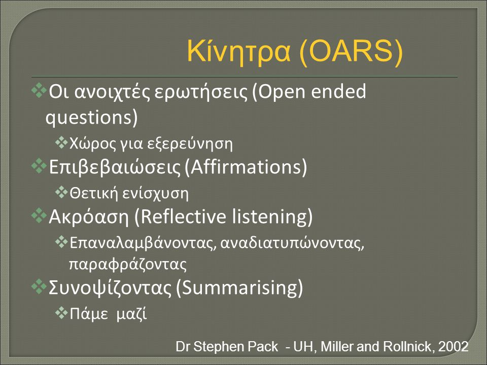 Οι ανοιχτές ερωτήσεις (Open ended questions)  Χώρος για εξερεύνηση  Επιβεβαιώσεις (Affirmations)  Θετική ενίσχυση  Ακρόαση (Reflective listening)  Επαναλαμβάνοντας, αναδιατυπώνοντας, παραφράζοντας  Συνοψίζοντας (Summarising)  Πάμε μαζί Dr Stephen Pack - UH, Miller and Rollnick, 2002 Κίνητρα (OARS)