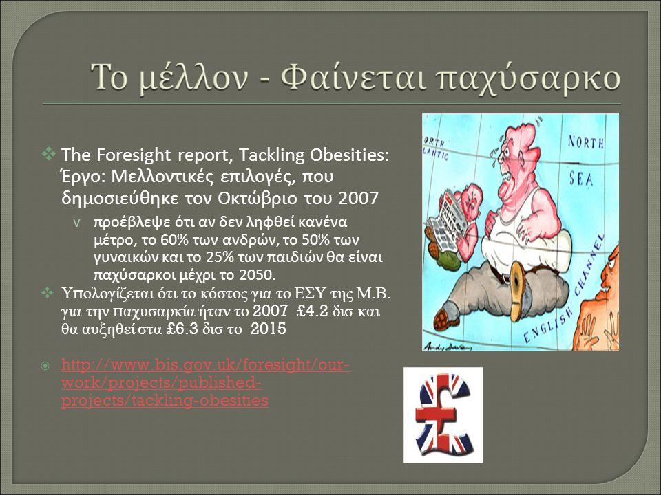  The Foresight report, Tackling Obesities: Έργο: Μελλοντικές επιλογές, που δημοσιεύθηκε τον Οκτώβριο του 2007 vπροέβλεψε ότι αν δεν ληφθεί κανένα μέτρο, το 60% των ανδρών, το 50% των γυναικών και το 25% των παιδιών θα είναι παχύσαρκοι μέχρι το 2050.