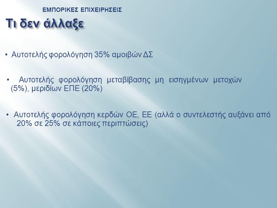 ΕΜΠΟΡΙΚΕΣ ΕΠΙΧΕΙΡΗΣΕΙΣ Τι δεν άλλαξε • Αυτοτελής φορολόγηση 35% αμοιβών ΔΣ • Αυτοτελής φορολόγηση μεταβίβασης μη εισηγμένων μετοχών (5%), μεριδίων ΕΠΕ