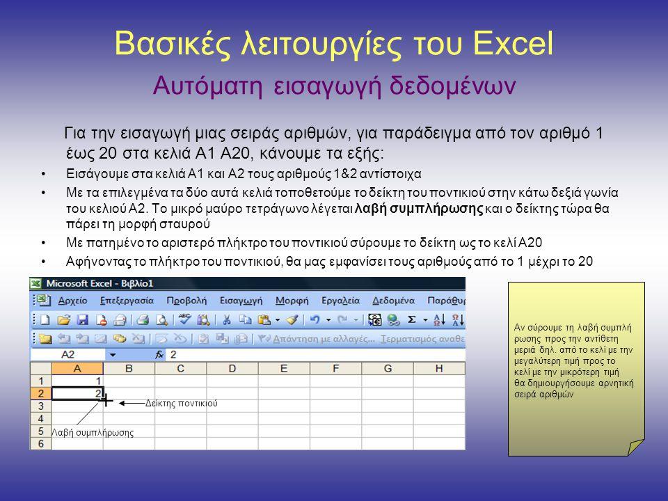 Βασικές λειτουργίες του Excel Αυτόματη εισαγωγή δεδομένων Για την εισαγωγή μιας σειράς αριθμών, για παράδειγμα από τον αριθμό 1 έως 20 στα κελιά Α1 Α20, κάνουμε τα εξής: •Εισάγουμε στα κελιά Α1 και Α2 τους αριθμούς 1&2 αντίστοιχα •Με τα επιλεγμένα τα δύο αυτά κελιά τοποθετούμε το δείκτη του ποντικιού στην κάτω δεξιά γωνία του κελιού Α2.