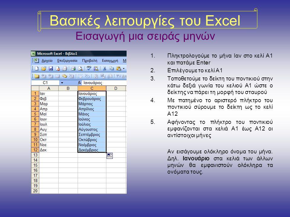 Βασικές λειτουργίες του Excel Εισαγωγή μια σειράς μηνών 1.Πληκτρολογούμε το μήνα Ιαν στο κελί Α1 και πατάμε Enter 2.Επιλέγουμε το κελί Α1 3.Τοποθετούμε το δείκτη του ποντικιού στην κάτω δεξιά γωνία του κελιού Α1 ώστε ο δείκτης να πάρει τη μορφή του σταυρού 4.Με πατημένο το αριστερό πλήκτρο του ποντικιού σύρουμε το δείκτη ως το κελί Α12 5.Αφήνοντας το πλήκτρο του ποντικιού εμφανίζονται στα κελιά Α1 έως Α12 οι αντίστοιχοι μήνες Αν εισάγουμε ολόκληρο όνομα του μήνα.