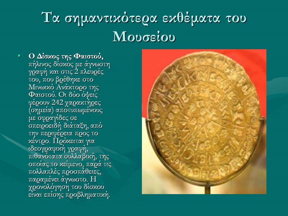 Τα σημαντικότερα εκθέματα του Μουσείου •O Δίσκος της Φαιστού, πήλινος δίσκος με άγνωστη γραφή και στις 2 πλευρές του, που βρέθηκε στο Μινωικό Aνάκτορο