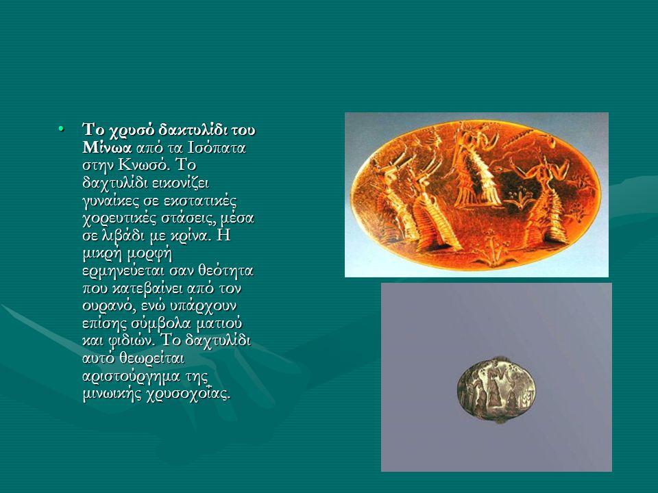 •Tο χρυσό δακτυλίδι του Μίνωα από τα Iσόπατα στην Κνωσό. Το δαχτυλίδι εικονίζει γυναίκες σε εκστατικές χορευτικές στάσεις, μέσα σε λιβάδι με κρίνα. H