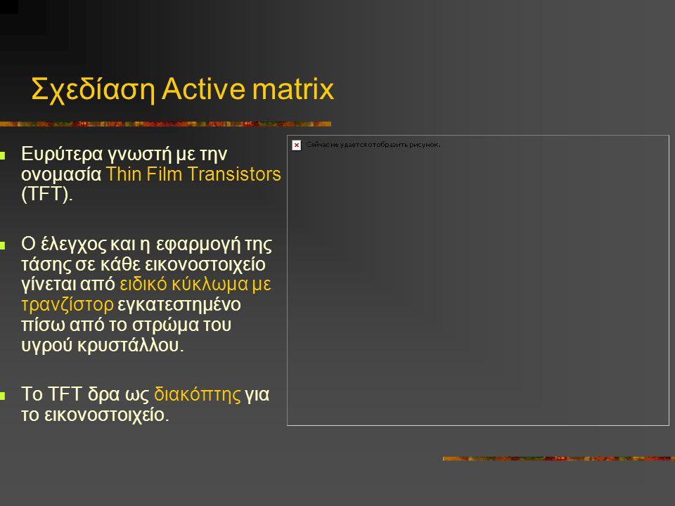 Σχεδίαση Active matrix  Ευρύτερα γνωστή με την ονομασία Thin Film Transistors (TFT).
