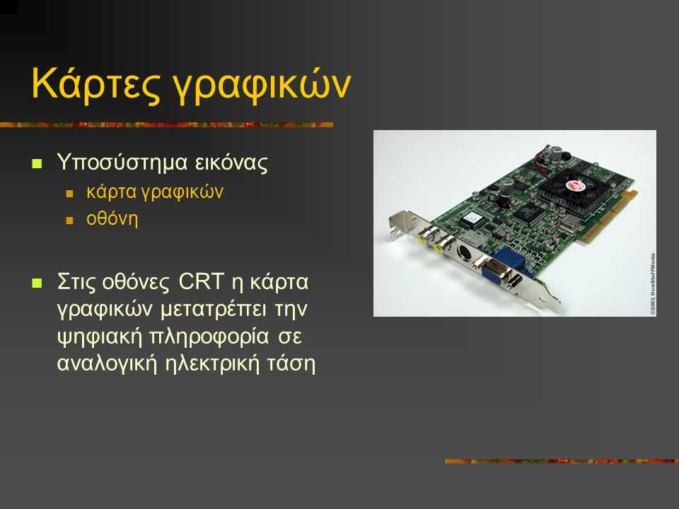 Κάρτες γραφικών  Υποσύστημα εικόνας  κάρτα γραφικών  οθόνη  Στις οθόνες CRT η κάρτα γραφικών μετατρέπει την ψηφιακή πληροφορία σε αναλογική ηλεκτρική τάση