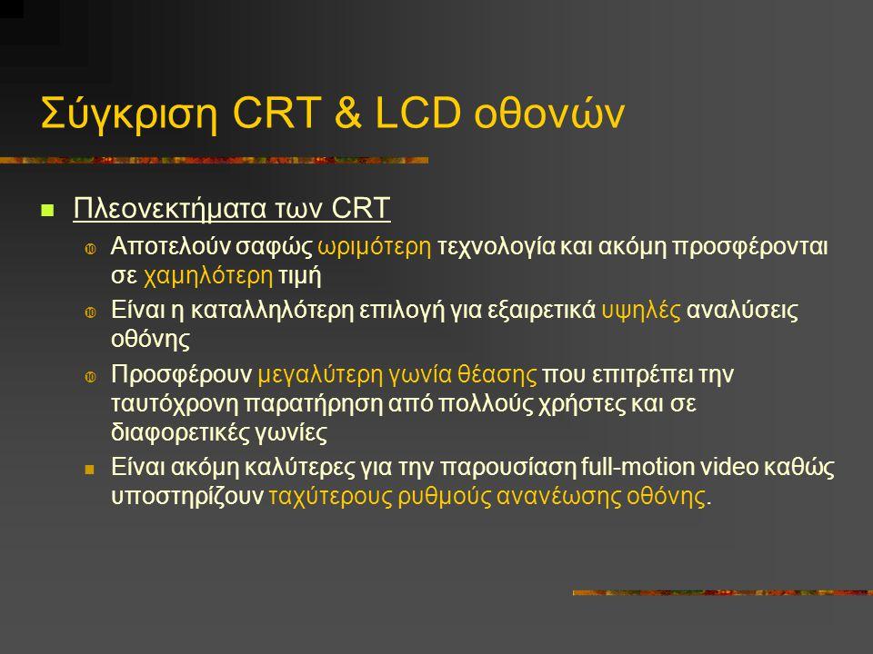 Σύγκριση CRT & LCD οθονών  Πλεονεκτήματα των CRT  Αποτελούν σαφώς ωριμότερη τεχνολογία και ακόμη προσφέρονται σε χαμηλότερη τιμή  Είναι η καταλληλότερη επιλογή για εξαιρετικά υψηλές αναλύσεις οθόνης  Προσφέρουν μεγαλύτερη γωνία θέασης που επιτρέπει την ταυτόχρονη παρατήρηση από πολλούς χρήστες και σε διαφορετικές γωνίες  Είναι ακόμη καλύτερες για την παρουσίαση full-motion video καθώς υποστηρίζουν ταχύτερους ρυθμούς ανανέωσης οθόνης.