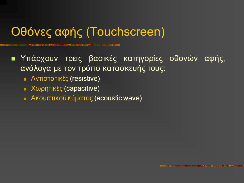 Οθόνες αφής (Touchscreen)  Υπάρχουν τρεις βασικές κατηγορίες οθονών αφής, ανάλογα με τον τρόπο κατασκευής τους:  Αντιστατικές (resistive)  Χωρητικές (capacitive)  Ακουστικού κύματος (acoustic wave)
