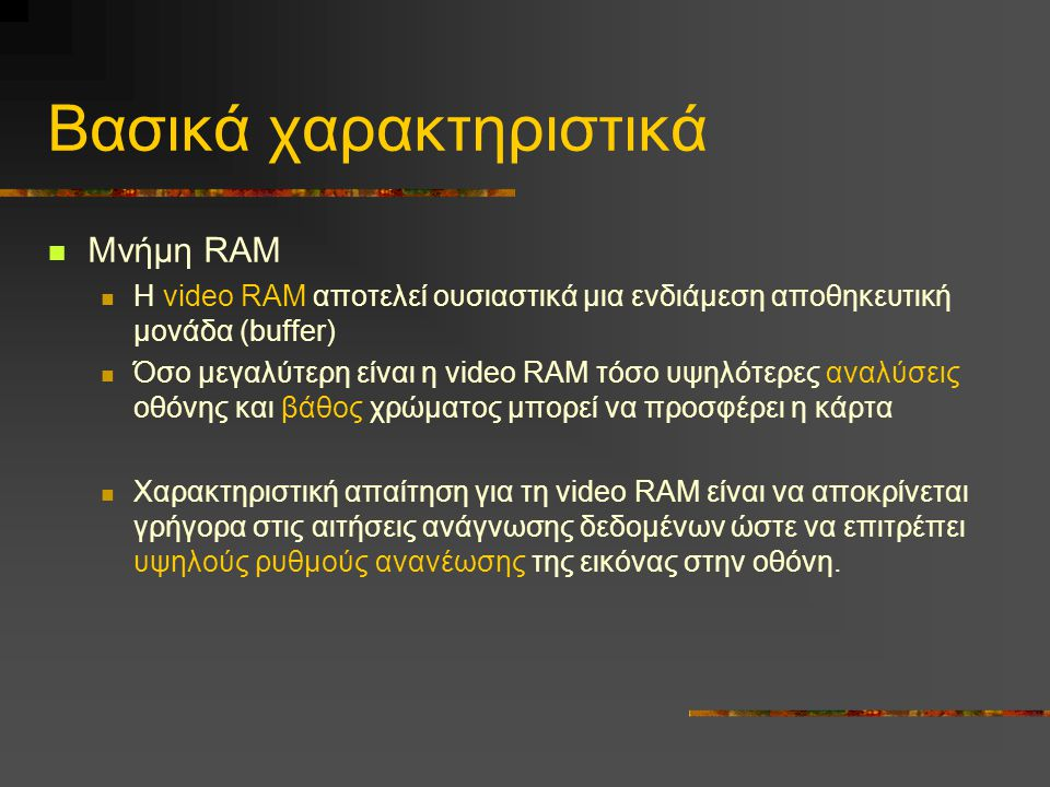 Βασικά χαρακτηριστικά  Μνήμη RAM  Η video RAM αποτελεί ουσιαστικά μια ενδιάμεση αποθηκευτική μονάδα (buffer)  Όσο μεγαλύτερη είναι η video RAM τόσο υψηλότερες αναλύσεις οθόνης και βάθος χρώματος μπορεί να προσφέρει η κάρτα  Χαρακτηριστική απαίτηση για τη video RAM είναι να αποκρίνεται γρήγορα στις αιτήσεις ανάγνωσης δεδομένων ώστε να επιτρέπει υψηλούς ρυθμούς ανανέωσης της εικόνας στην οθόνη.