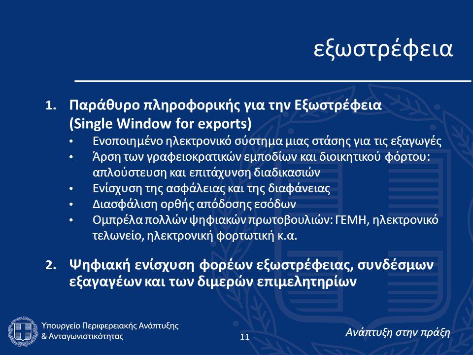 Ανάπτυξη στην πράξη 11 1. Παράθυρο πληροφορικής για την Εξωστρέφεια (Single Window for exports) • Ενοποιημένο ηλεκτρονικό σύστημα μιας στάσης για τις