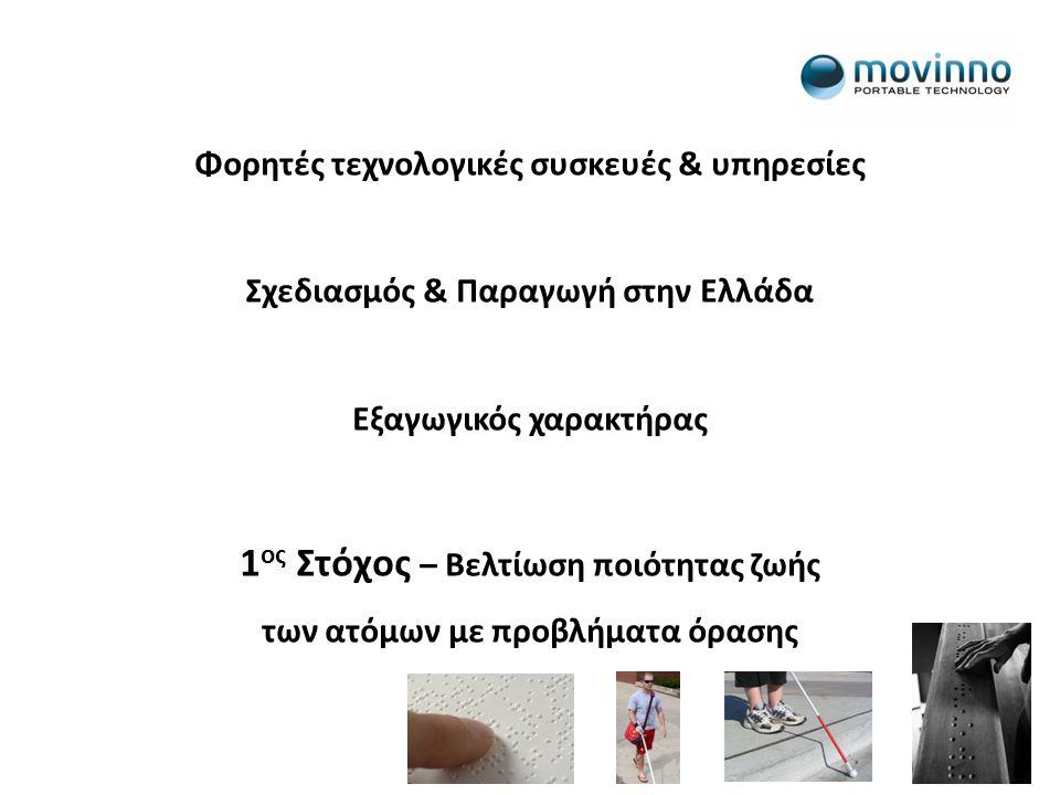 Φορητές τεχνολογικές συσκευές & υπηρεσίες Σχεδιασμός & Παραγωγή στην Ελλάδα Εξαγωγικός χαρακτήρας 1 ος Στόχος – Βελτίωση ποιότητας ζωής των ατόμων με προβλήματα όρασης