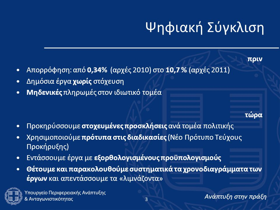 Ανάπτυξη στην πράξη Ψηφιακή Σύγκλιση πριν •Απορρόφηση: από 0,34% (αρχές 2010) στο 10,7 % (αρχές 2011) •Δημόσια έργα χωρίς στόχευση •Μηδενικές πληρωμές στον ιδιωτικό τομέα τώρα •Προκηρύσσουμε στοχευμένες προσκλήσεις ανά τομέα πολιτικής •Χρησιμοποιούμε πρότυπα στις διαδικασίες (Νέο Πρότυπο Τεύχους Προκήρυξης) •Εντάσσουμε έργα με εξορθολογισμένους προϋπολογισμούς •Θέτουμε και παρακολουθούμε συστηματικά τα χρονοδιαγράμματα των έργων και απεντάσσουμε τα «λιμνάζοντα» 3