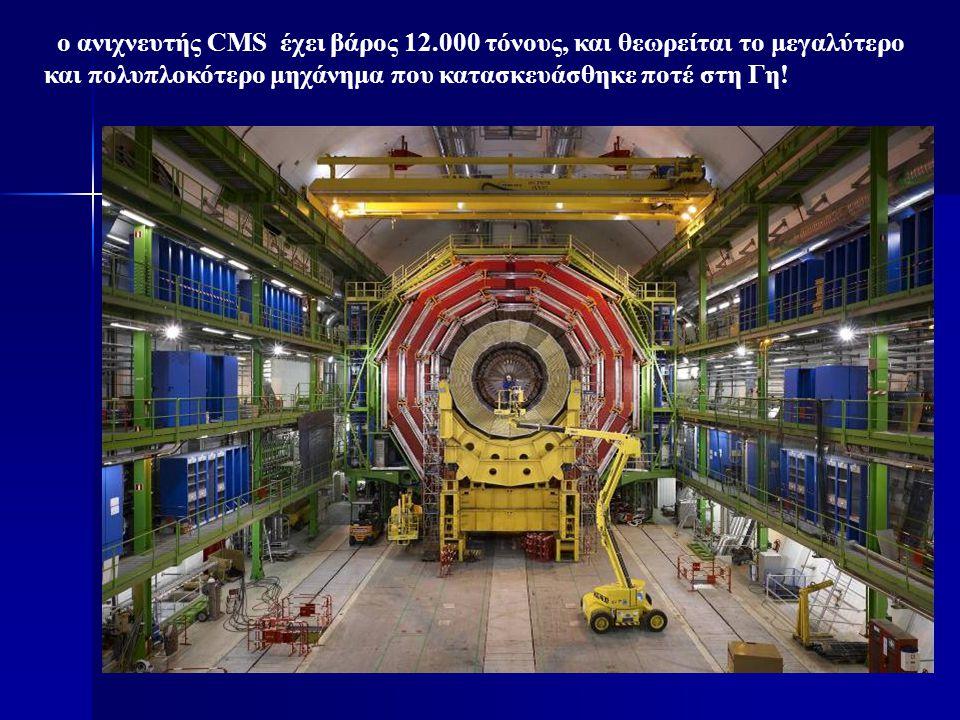 ο ανιχνευτής CMS έχει βάρος 12.000 τόνους, και θεωρείται το μεγαλύτερο και πολυπλοκότερο μηχάνημα που κατασκευάσθηκε ποτέ στη Γη!