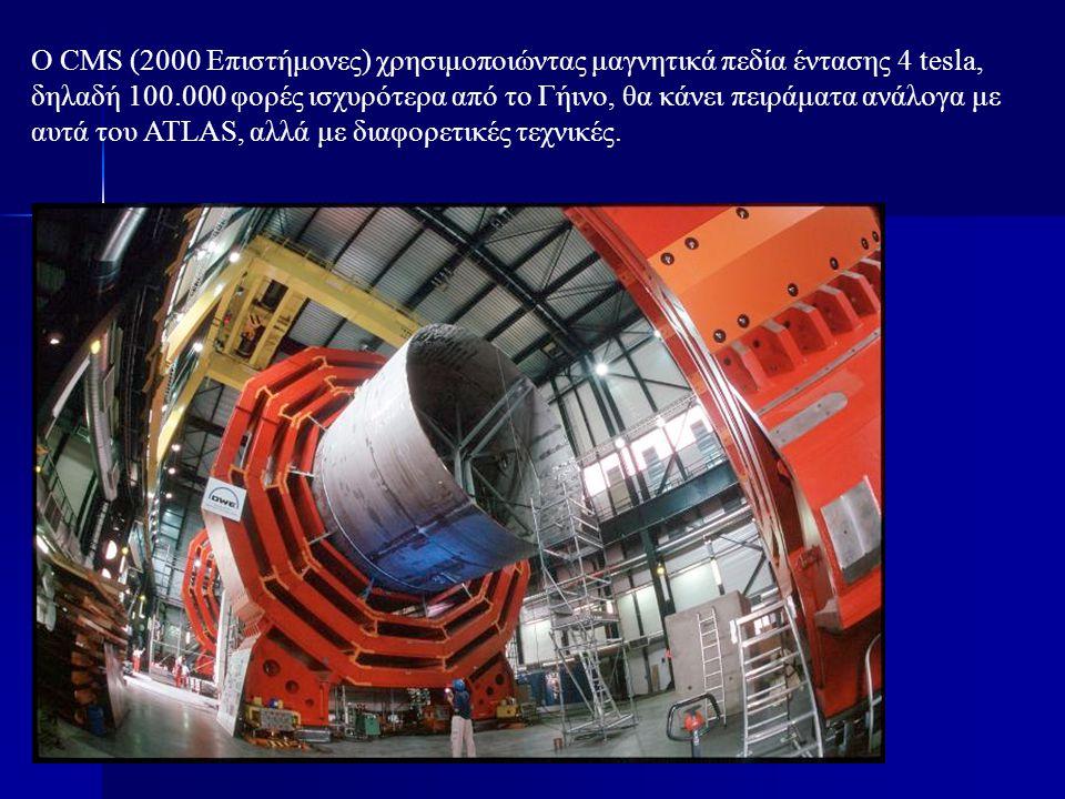 Ο CMS (2000 Επιστήμονες) χρησιμοποιώντας μαγνητικά πεδία έντασης 4 tesla, δηλαδή 100.000 φορές ισχυρότερα από το Γήινο, θα κάνει πειράματα ανάλογα με