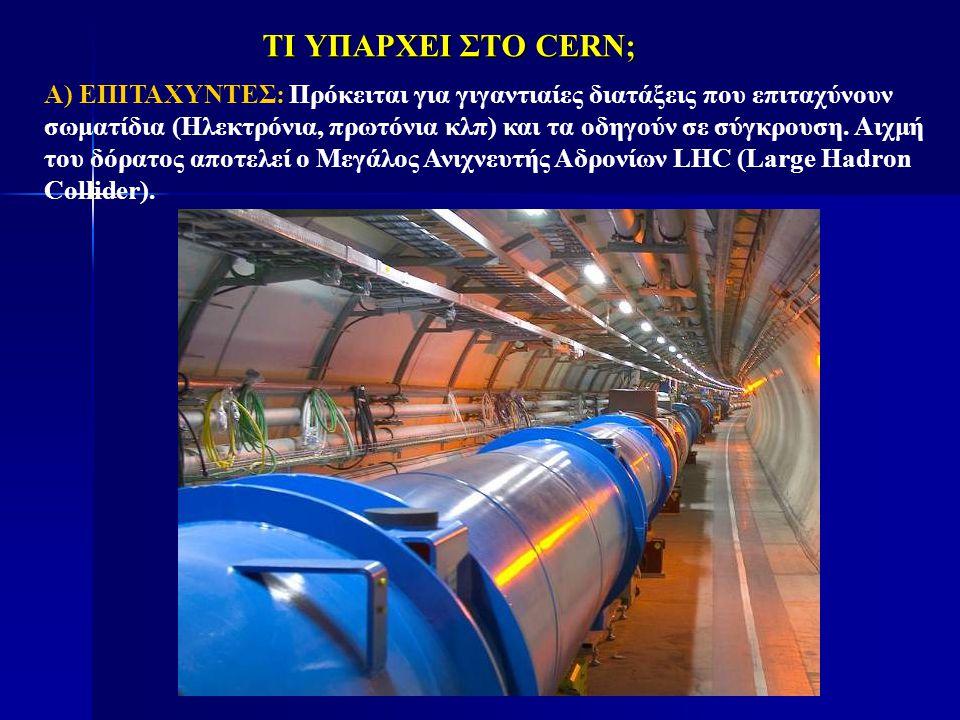 ΤΙ ΥΠΑΡΧΕΙ ΣΤΟ CERN; Α) ΕΠΙΤΑΧΥΝΤΕΣ: Πρόκειται για γιγαντιαίες διατάξεις που επιταχύνουν σωματίδια (Ηλεκτρόνια, πρωτόνια κλπ) και τα οδηγούν σε σύγκρο