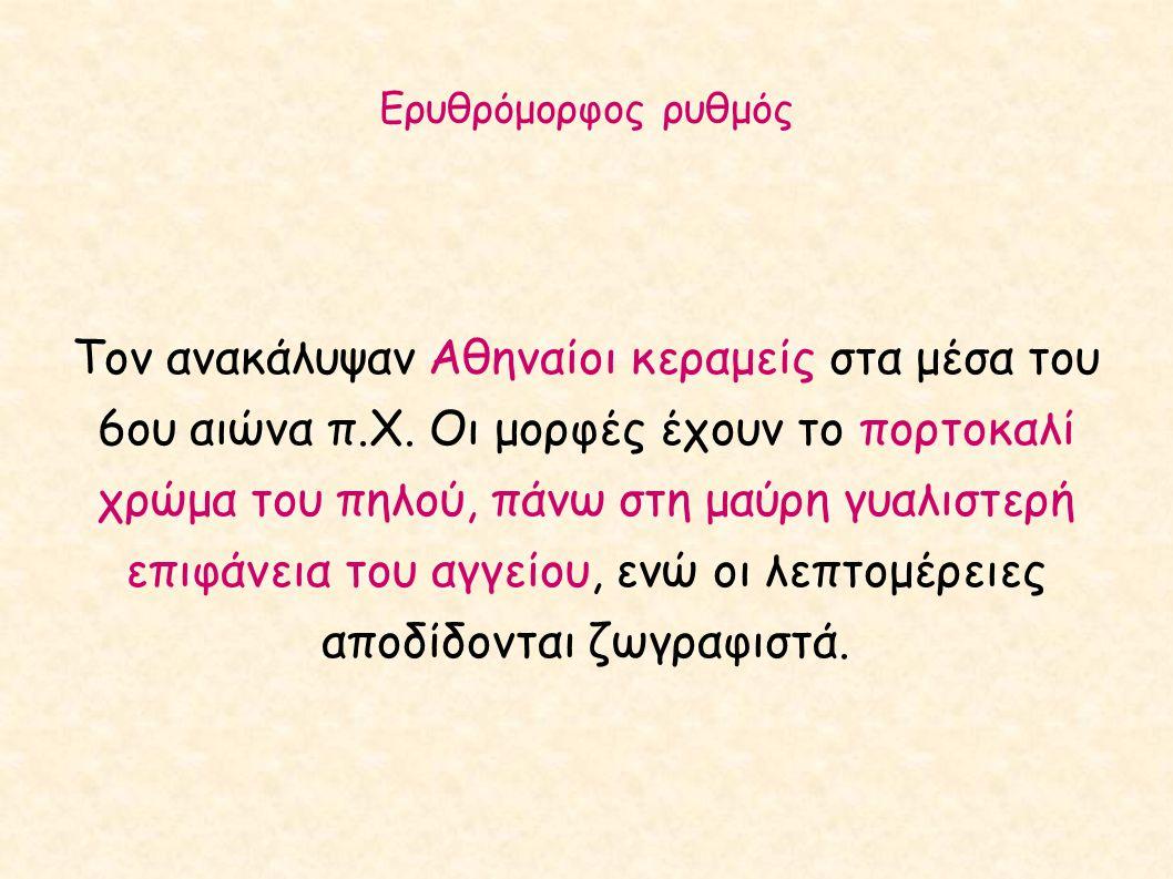 Ερυθρόμορφος ρυθμός Τον ανακάλυψαν Αθηναίοι κεραμείς στα μέσα του 6ου αιώνα π.Χ. Οι μορφές έχουν το πορτοκαλί χρώμα του πηλού, πάνω στη μαύρη γυαλιστε