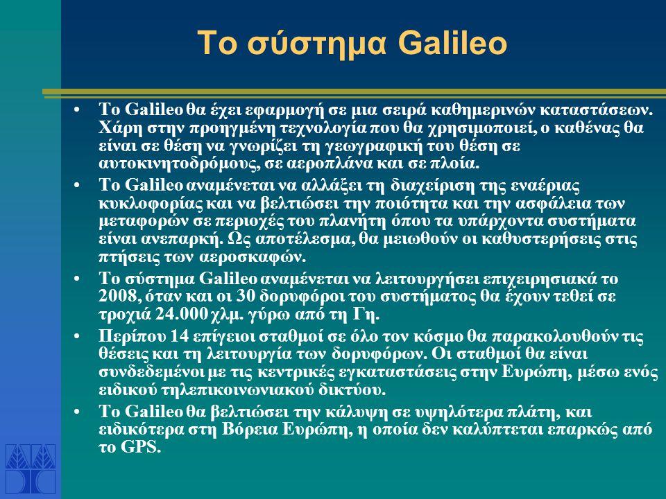 Το σύστημα Galileo •Το Galileo θα έχει εφαρμογή σε μια σειρά καθημερινών καταστάσεων. Χάρη στην προηγμένη τεχνολογία που θα χρησιμοποιεί, ο καθένας θα
