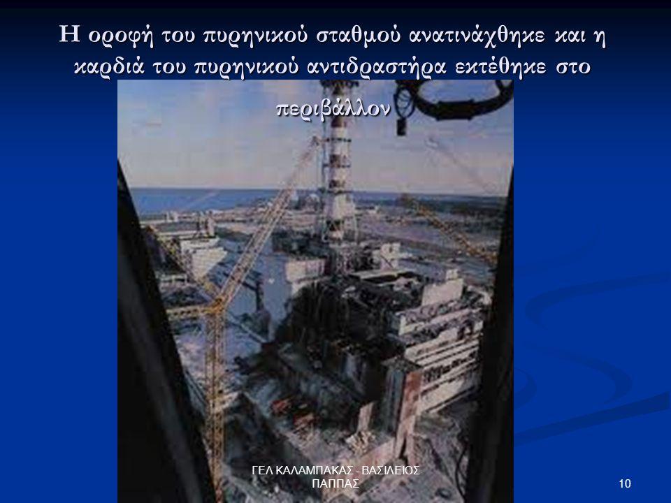 10 ΓΕΛ ΚΑΛΑΜΠΑΚΑΣ - ΒΑΣΙΛΕΙΟΣ ΠΑΠΠΑΣ Η οροφή του πυρηνικού σταθμού ανατινάχθηκε και η καρδιά του πυρηνικού αντιδραστήρα εκτέθηκε στο περιβάλλον