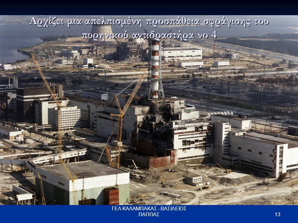 13 ΓΕΛ ΚΑΛΑΜΠΑΚΑΣ - ΒΑΣΙΛΕΙΟΣ ΠΑΠΠΑΣ Αρχίζει μια απελπισμένη προσπάθεια σφράγισης του πυρηνικού αντιδραστήρα νο 4