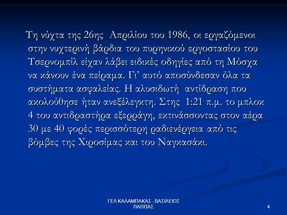 4 ΓΕΛ ΚΑΛΑΜΠΑΚΑΣ - ΒΑΣΙΛΕΙΟΣ ΠΑΠΠΑΣ Τη νύχτα της 26ης Απριλίου του 1986, οι εργαζόμενοι στην νυχτερινή βάρδια του πυρηνικού εργοστασίου του Τσερνομπίλ είχαν λάβει ειδικές οδηγίες από τη Μόσχα να κάνουν ένα πείραμα.