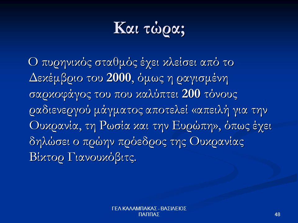 48 ΓΕΛ ΚΑΛΑΜΠΑΚΑΣ - ΒΑΣΙΛΕΙΟΣ ΠΑΠΠΑΣ Και τώρα; Ο πυρηνικός σταθμός έχει κλείσει από το Δεκέμβριο του 2000, όμως η ραγισμένη σαρκοφάγος του που καλύπτει 200 τόνους ραδιενεργού μάγματος αποτελεί «απειλή για την Ουκρανία, τη Ρωσία και την Ευρώπη», όπως έχει δηλώσει ο πρώην πρόεδρος της Ουκρανίας Βίκτορ Γιανουκόβιτς.