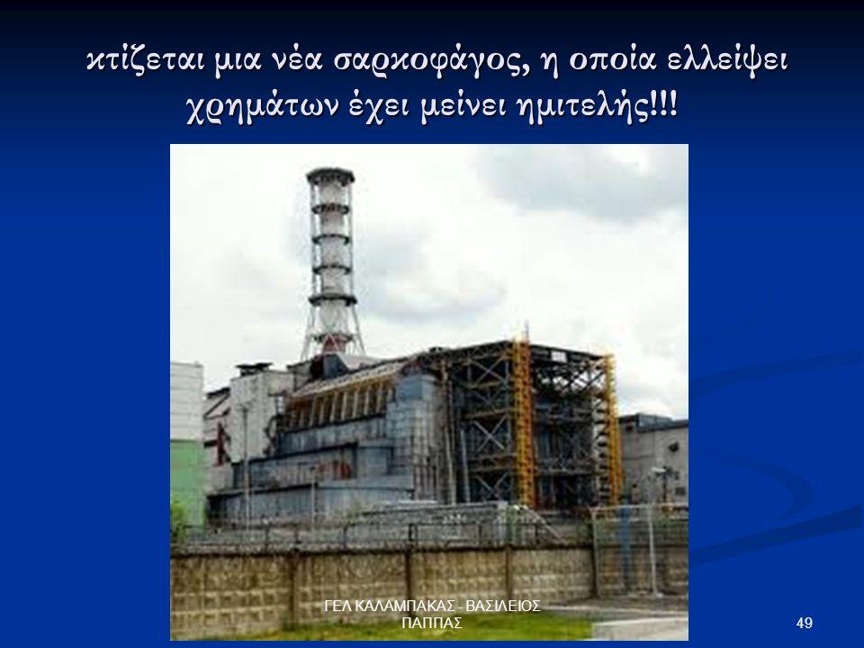 49 ΓΕΛ ΚΑΛΑΜΠΑΚΑΣ - ΒΑΣΙΛΕΙΟΣ ΠΑΠΠΑΣ κτίζεται μια νέα σαρκοφάγος, η οποία ελλείψει χρημάτων έχει μείνει ημιτελής!!.