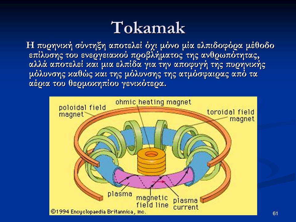 61 Tokamak Η πυρηνική σύντηξη αποτελεί όχι μόνο μία ελπιδοφόρα μέθοδο επίλυσης του ενεργειακού προβλήματος της ανθρωπότητας, αλλά αποτελεί και μια ελπίδα για την αποφυγή της πυρηνικής μόλυνσης καθώς και της μόλυνσης της ατμόσφαιρας από τα αέρια του θερμοκηπίου γενικότερα.