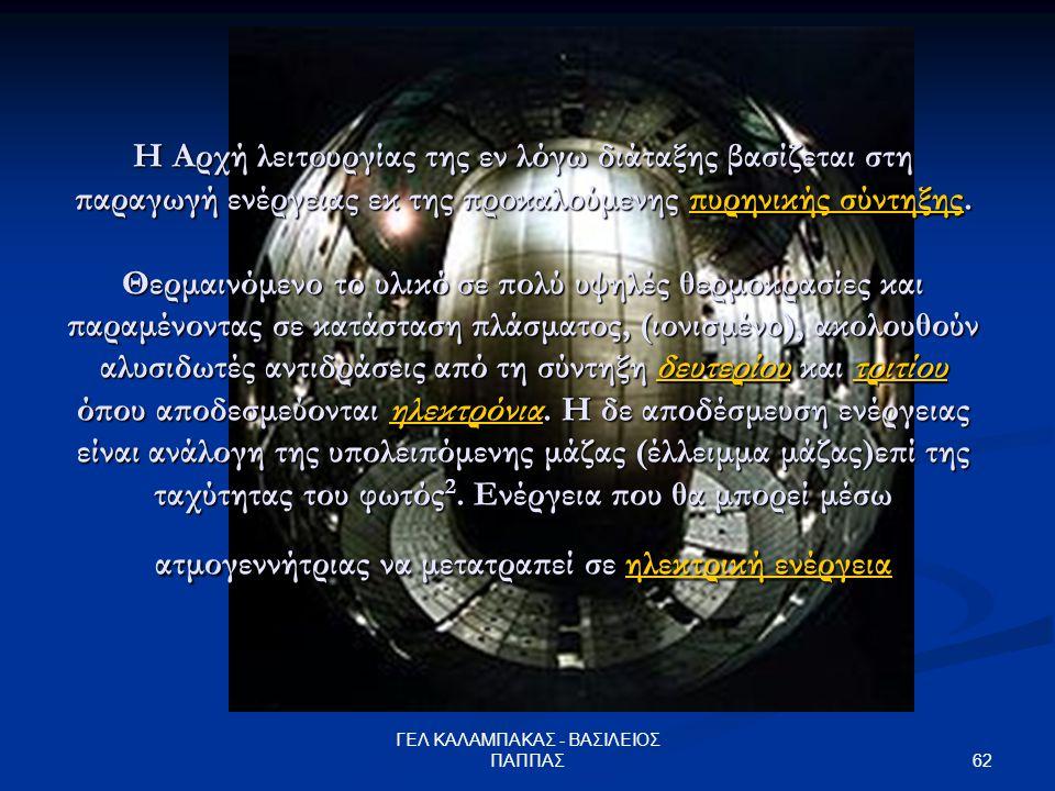 62 ΓΕΛ ΚΑΛΑΜΠΑΚΑΣ - ΒΑΣΙΛΕΙΟΣ ΠΑΠΠΑΣ Η Αρχή λειτουργίας της εν λόγω διάταξης βασίζεται στη παραγωγή ενέργειας εκ της προκαλούμενης πυρηνικής σύντηξης.