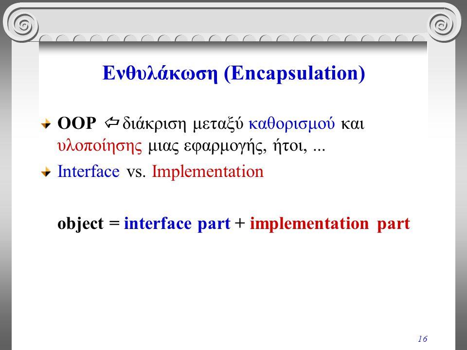 16 Ενθυλάκωση (Encapsulation) OOP  διάκριση μεταξύ καθορισμού και υλοποίησης μιας εφαρμογής, ήτοι,...