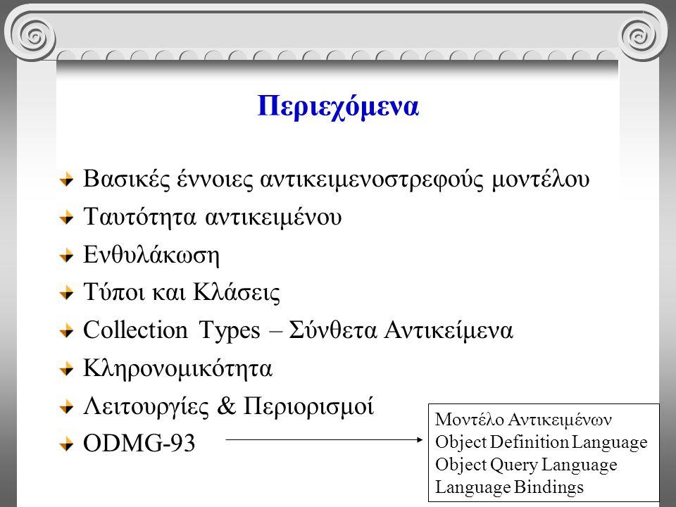 2 Περιεχόμενα Βασικές έννοιες αντικειμενοστρεφούς μοντέλου Ταυτότητα αντικειμένου Ενθυλάκωση Τύποι και Κλάσεις Collection Types – Σύνθετα Αντικείμενα Κληρονομικότητα Λειτουργίες & Περιορισμοί ODMG-93 Μοντέλο Αντικειμένων Object Definition Language Object Query Language Language Bindings