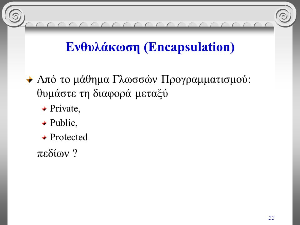 22 Ενθυλάκωση (Encapsulation) Από το μάθημα Γλωσσών Προγραμματισμού: θυμάστε τη διαφορά μεταξύ Private, Public, Protected πεδίων