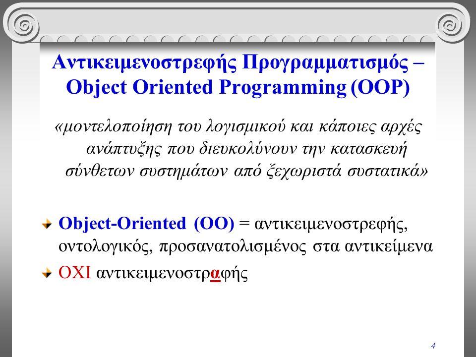 4 Αντικειμενοστρεφής Προγραμματισμός – Object Oriented Programming (OOP) «μοντελοποίηση του λογισμικού και κάποιες αρχές ανάπτυξης που διευκολύνουν την κατασκευή σύνθετων συστημάτων από ξεχωριστά συστατικά» Object-Oriented (ΟΟ) = αντικειμενοστρεφής, οντολογικός, προσανατολισμένος στα αντικείμενα ΟΧΙ αντικειμενοστραφής