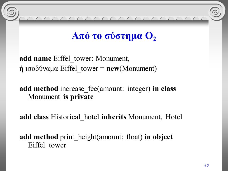 49 Από το σύστημα O 2 add name Eiffel_tower: Monument, ή ισοδύναμα Eiffel_tower = new(Monument) add method increase_fee(amount: integer) in class Monument is private add class Historical_hotel inherits Monument, Hotel add method print_height(amount: float) in object Eiffel_tower
