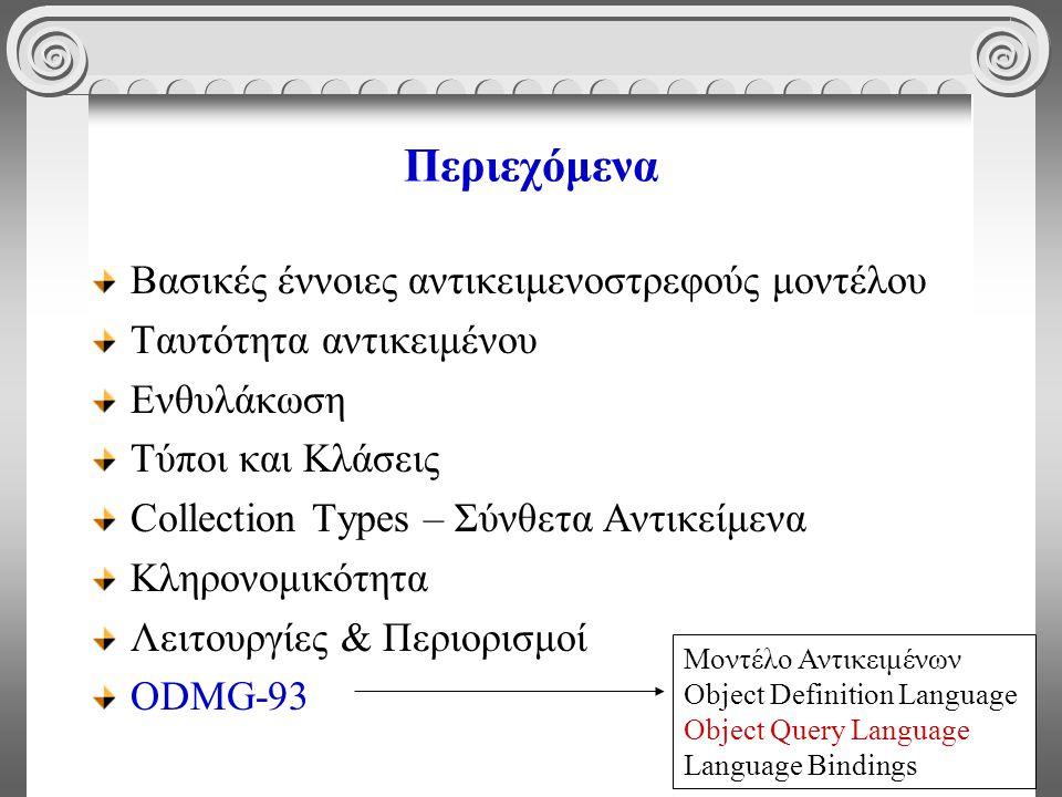 69 Περιεχόμενα Βασικές έννοιες αντικειμενοστρεφούς μοντέλου Ταυτότητα αντικειμένου Ενθυλάκωση Τύποι και Κλάσεις Collection Types – Σύνθετα Αντικείμενα Κληρονομικότητα Λειτουργίες & Περιορισμοί ODMG-93 Μοντέλο Αντικειμένων Object Definition Language Object Query Language Language Bindings