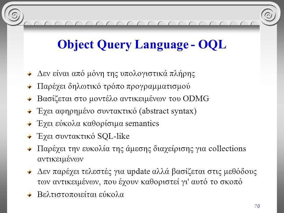 70 Object Query Language - OQL Δεν είναι από μόνη της υπολογιστικά πλήρης Παρέχει δηλωτικό τρόπο προγραμματισμού Βασίζεται στο μοντέλο αντικειμένων του ODMG Έχει αφηρημένο συντακτικό (abstract syntax) Έχει εύκολα καθορίσιμα semantics Έχει συντακτικό SQL-like Παρέχει την ευκολία της άμεσης διαχείρισης για collections αντικειμένων Δεν παρέχει τελεστές για update αλλά βασίζεται στις μεθόδους των αντικειμένων, που έχουν καθοριστεί γι αυτό το σκοπό Βελτιστοποιείται εύκολα