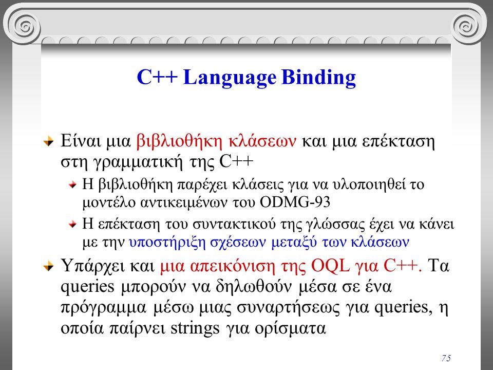 75 C++ Language Binding Είναι μια βιβλιοθήκη κλάσεων και μια επέκταση στη γραμματική της C++ Η βιβλιοθήκη παρέχει κλάσεις για να υλοποιηθεί το μοντέλο αντικειμένων του ODMG-93 Η επέκταση του συντακτικού της γλώσσας έχει να κάνει με την υποστήριξη σχέσεων μεταξύ των κλάσεων Υπάρχει και μια απεικόνιση της OQL για C++.