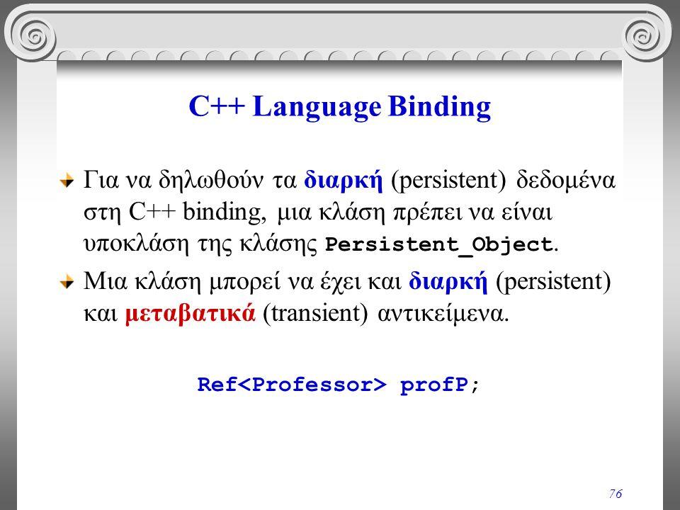 76 C++ Language Binding Για να δηλωθούν τα διαρκή (persistent) δεδομένα στη C++ binding, μια κλάση πρέπει να είναι υποκλάση της κλάσης Persistent_Object.