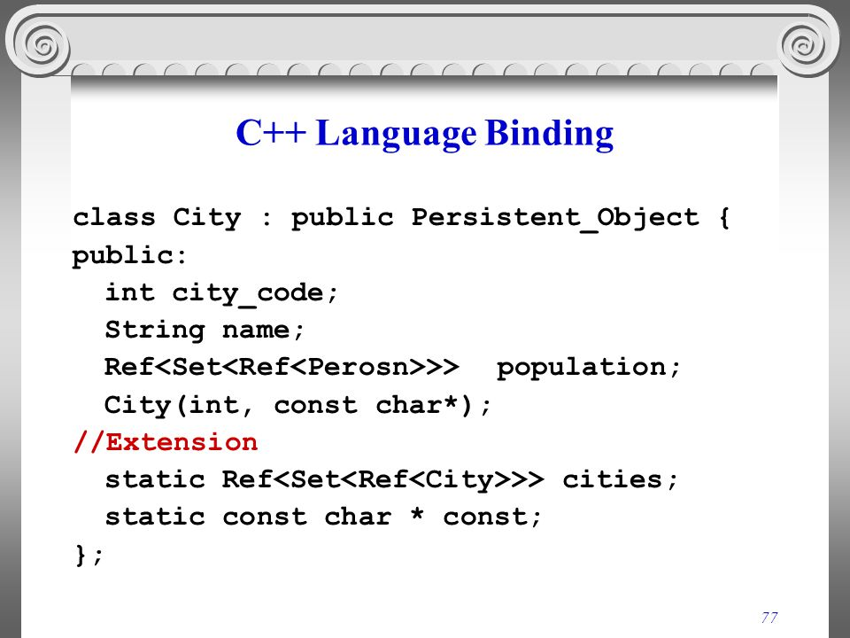 77 C++ Language Binding class City : public Persistent_Object { public: int city_code; String name; Ref >> population; City(int, const char*); //Extension static Ref >> cities; static const char * const; };