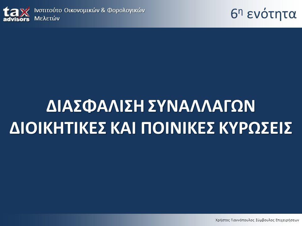 Χρήστος Γιαννόπουλος Σύμβουλος Επιχειρήσεων 6 η ενότητα ΔΙΑΣΦΑΛΙΣΗ ΣΥΝΑΛΛΑΓΩΝ ΔΙΟΙΚΗΤΙΚΕΣ ΚΑΙ ΠΟΙΝΙΚΕΣ ΚΥΡΩΣΕΙΣ Ινστιτούτο Οικονομικών & Φορολογικών Μ