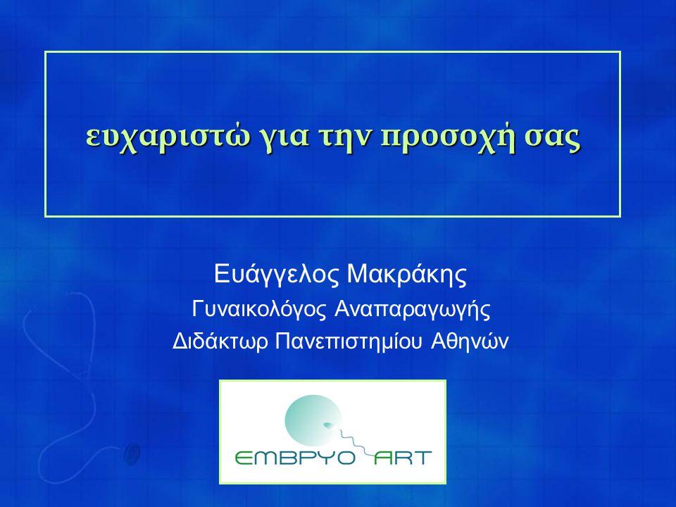 ευχαριστώ για την προσοχή σας Ευάγγελος Μακράκης Γυναικολόγος Αναπαραγωγής Διδάκτωρ Πανεπιστημίου Αθηνών