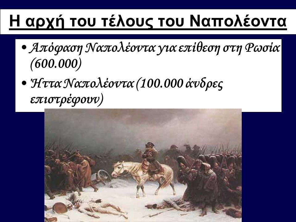 Η αρχή του τέλους του Ναπολέοντα •Απόφαση Ναπολέοντα για επίθεση στη Ρωσία (600.000) •Ήττα Ναπολέοντα (100.000 άνδρες επιστρέφουν)